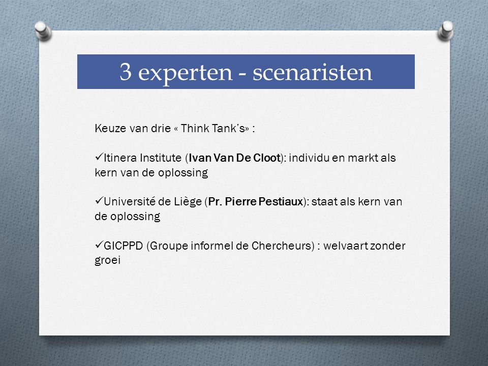 3 experten - scenaristen Keuze van drie « Think Tank's» : Itinera Institute (Ivan Van De Cloot): individu en markt als kern van de oplossing Université de Liège (Pr.