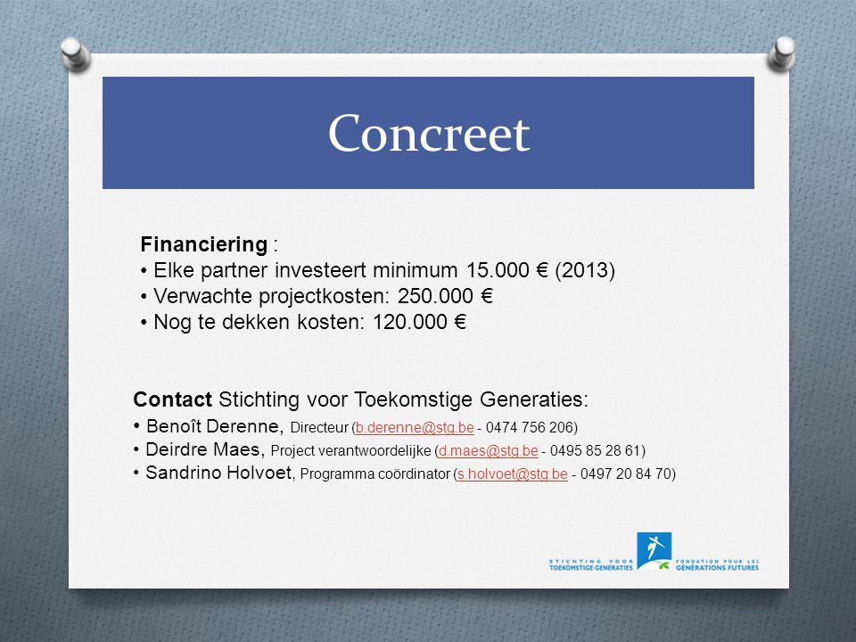 Concreet Contact Stichting voor Toekomstige Generaties: Benoît Derenne, Directeur (b.derenne@stg.be - 0474 756 206)b.derenne@stg.be Deirdre Maes, Project verantwoordelijke (d.maes@stg.be - 0495 85 28 61)d.maes@stg.be Sandrino Holvoet, Programma coördinator (s.holvoet@stg.be - 0497 20 84 70)s.holvoet@stg.be Financiering : Elke partner investeert minimum 15.000 € (2013) Verwachte projectkosten: 250.000 € Nog te dekken kosten: 120.000 €