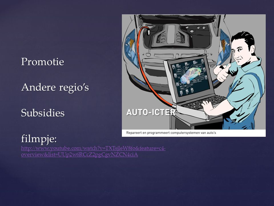 Promotie Andere regio's Subsidies filmpje: Promotie Andere regio's Subsidies filmpje: http://www.youtube.com/watch v=TXTsjleW8fo&feature=c4- overview&list=UUp2w6RCcZ2pgCgvNZCN4ciA http://www.youtube.com/watch v=TXTsjleW8fo&feature=c4- overview&list=UUp2w6RCcZ2pgCgvNZCN4ciA