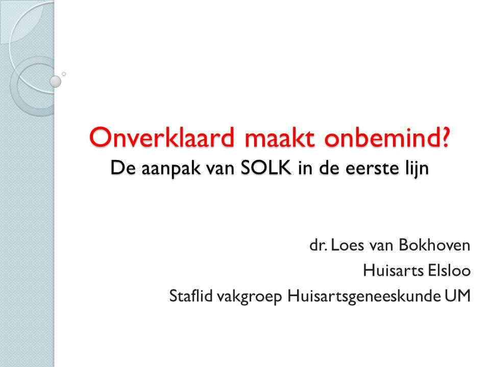 Onverklaard maakt onbemind? De aanpak van SOLK in de eerste lijn dr. Loes van Bokhoven Huisarts Elsloo Staflid vakgroep Huisartsgeneeskunde UM
