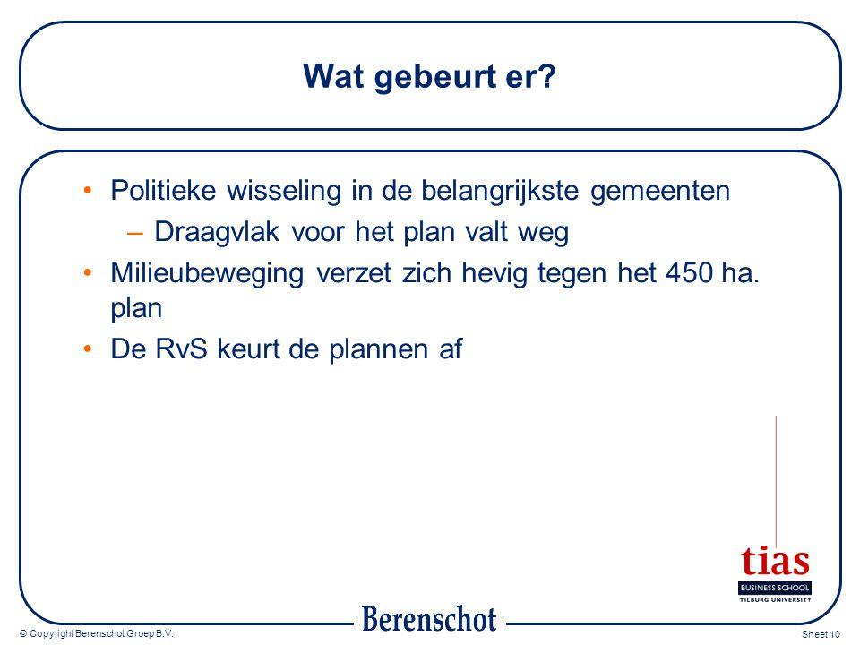 © Copyright Berenschot Groep B.V. Sheet 10 Wat gebeurt er? Politieke wisseling in de belangrijkste gemeenten –Draagvlak voor het plan valt weg Milieub