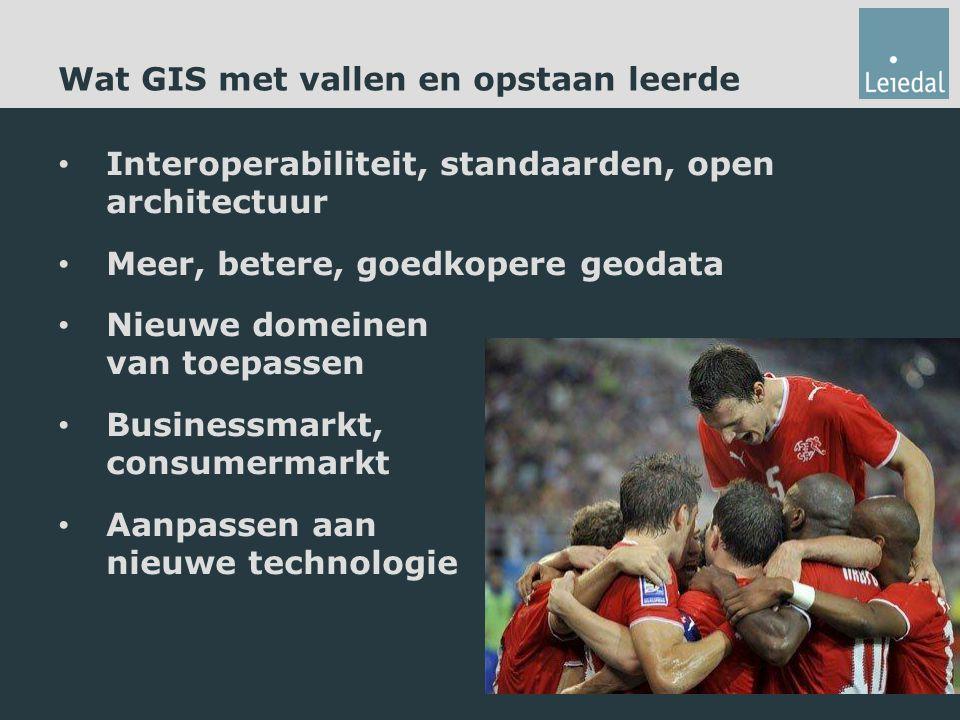 Wat GIS met vallen en opstaan leerde Interoperabiliteit, standaarden, open architectuur Meer, betere, goedkopere geodata Nieuwe domeinen van toepassen Businessmarkt, consumermarkt Aanpassen aan nieuwe technologie