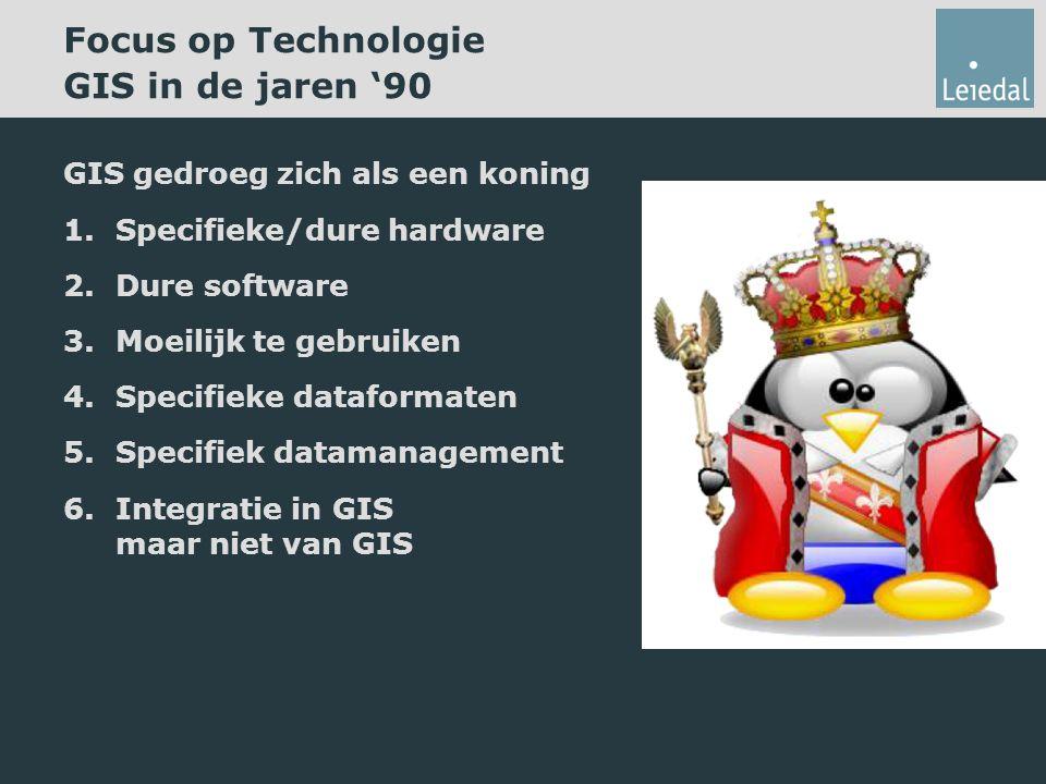 Focus op Technologie GIS in de jaren '90 GIS gedroeg zich als een koning 1.Specifieke/dure hardware 2.Dure software 3.Moeilijk te gebruiken 4.Specifieke dataformaten 5.Specifiek datamanagement 6.Integratie in GIS maar niet van GIS