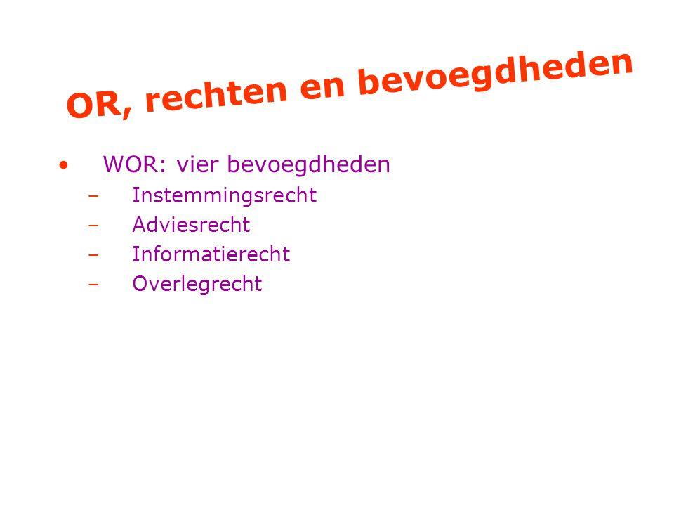 OR, rechten en bevoegdheden WOR: vier bevoegdheden –Instemmingsrecht –Adviesrecht –Informatierecht –Overlegrecht
