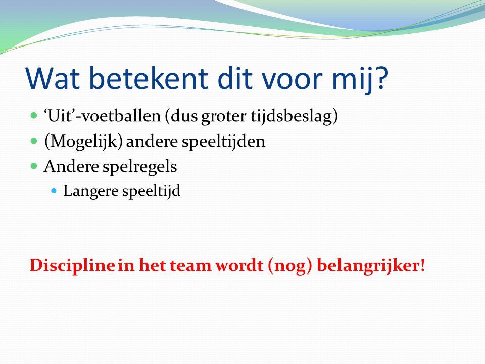 'Uit'-voetballen (dus groter tijdsbeslag) (Mogelijk) andere speeltijden Andere spelregels Langere speeltijd Discipline in het team wordt (nog) belangrijker!