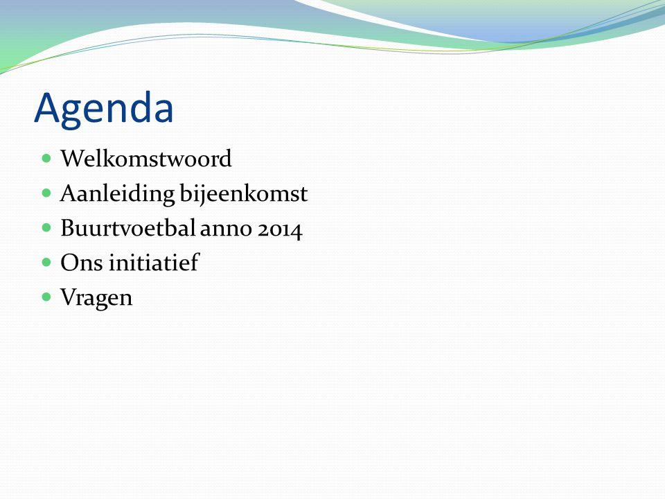 Agenda Welkomstwoord Aanleiding bijeenkomst Buurtvoetbal anno 2014 Ons initiatief Vragen