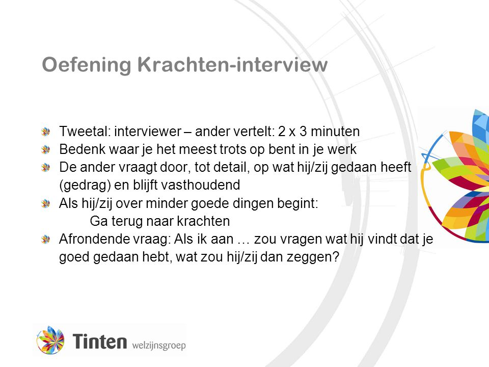 Oefening Krachten-interview Tweetal: interviewer – ander vertelt: 2 x 3 minuten Bedenk waar je het meest trots op bent in je werk De ander vraagt door