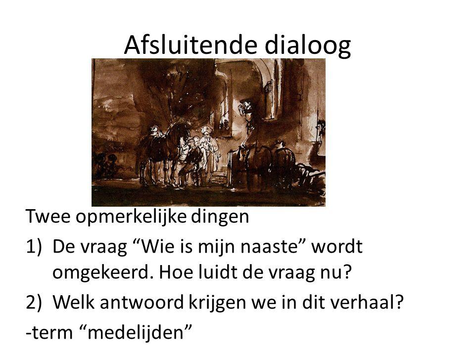 """Afsluitende dialoog Twee opmerkelijke dingen 1)De vraag """"Wie is mijn naaste"""" wordt omgekeerd. Hoe luidt de vraag nu? 2)Welk antwoord krijgen we in dit"""