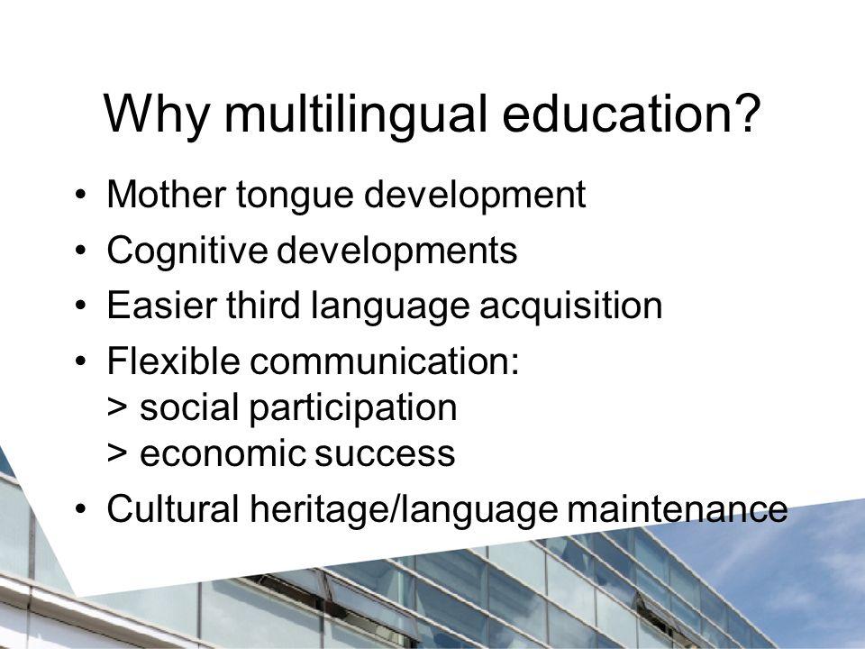 Why multilingual education? Mother tongue development Cognitive developments Easier third language acquisition Flexible communication: > social partic