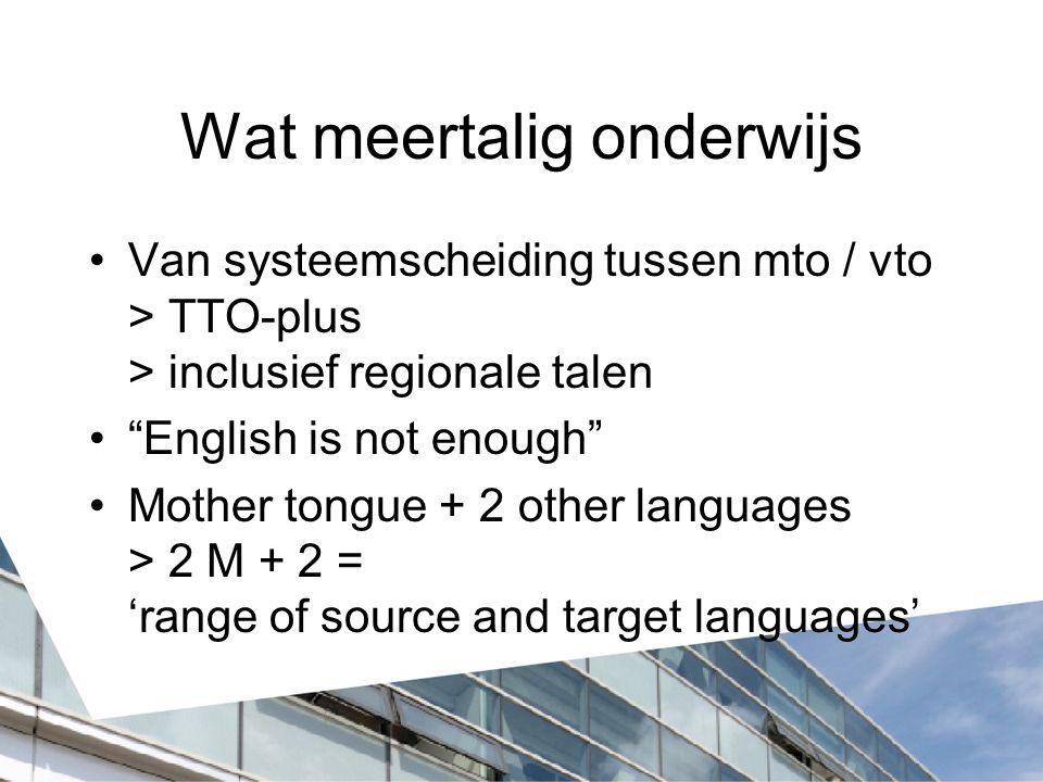 Wat meertalig onderwijs Van systeemscheiding tussen mto / vto > TTO-plus > inclusief regionale talen English is not enough Mother tongue + 2 other languages > 2 M + 2 = 'range of source and target languages'
