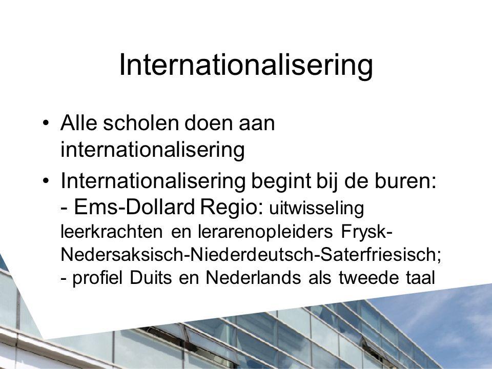 Internationalisering Alle scholen doen aan internationalisering Internationalisering begint bij de buren: - Ems-Dollard Regio: uitwisseling leerkrachten en lerarenopleiders Frysk- Nedersaksisch-Niederdeutsch-Saterfriesisch; - profiel Duits en Nederlands als tweede taal