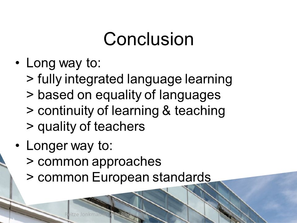 Conclusion Long way to: > fully integrated language learning > based on equality of languages > continuity of learning & teaching > quality of teachers Longer way to: > common approaches > common European standards Reitze Jonkman en Alex Riemersma