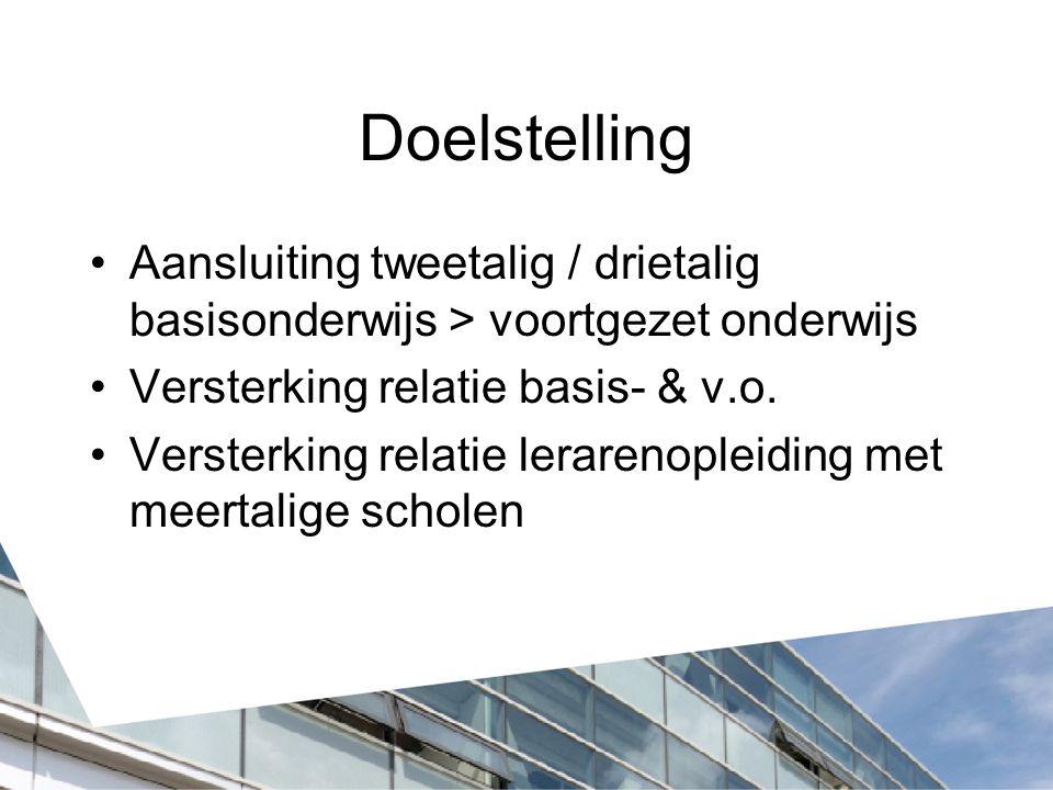 Doelstelling Aansluiting tweetalig / drietalig basisonderwijs > voortgezet onderwijs Versterking relatie basis- & v.o. Versterking relatie lerarenople