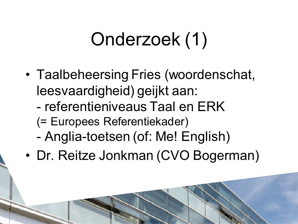 Onderzoek (1) Taalbeheersing Fries (woordenschat, leesvaardigheid) geijkt aan: - referentieniveaus Taal en ERK (= Europees Referentiekader) - Anglia-toetsen (of: Me.