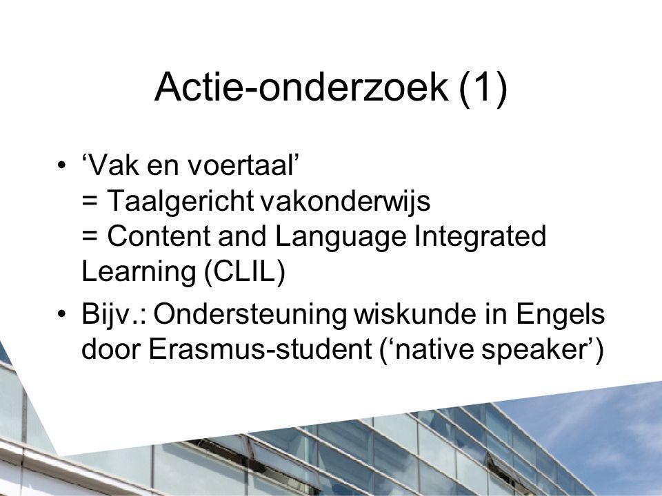 Actie-onderzoek (1) 'Vak en voertaal' = Taalgericht vakonderwijs = Content and Language Integrated Learning (CLIL) Bijv.: Ondersteuning wiskunde in En