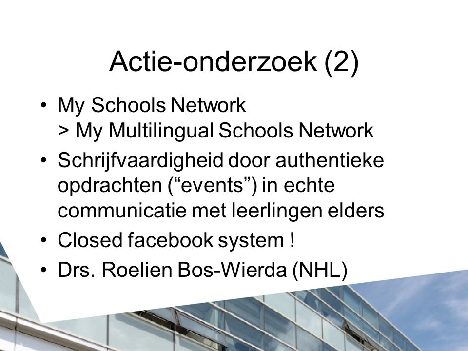 Actie-onderzoek (2) My Schools Network > My Multilingual Schools Network Schrijfvaardigheid door authentieke opdrachten ( events ) in echte communicatie met leerlingen elders Closed facebook system .