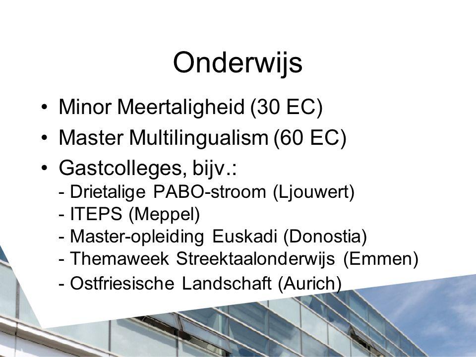 Onderwijs Minor Meertaligheid (30 EC) Master Multilingualism (60 EC) Gastcolleges, bijv.: - Drietalige PABO-stroom (Ljouwert) - ITEPS (Meppel) - Master-opleiding Euskadi (Donostia) - Themaweek Streektaalonderwijs (Emmen) - Ostfriesische Landschaft (Aurich)