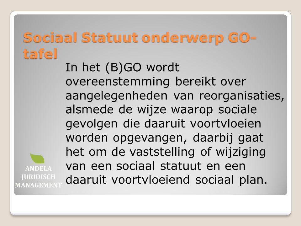 Sociaal Statuut onderwerp GO- tafel In het (B)GO wordt overeenstemming bereikt over aangelegenheden van reorganisaties, alsmede de wijze waarop social