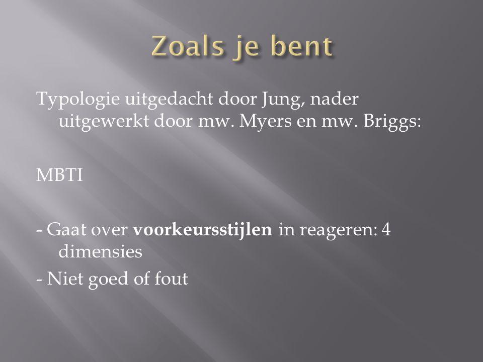 Typologie uitgedacht door Jung, nader uitgewerkt door mw. Myers en mw. Briggs: MBTI - Gaat over voorkeursstijlen in reageren: 4 dimensies - Niet goed