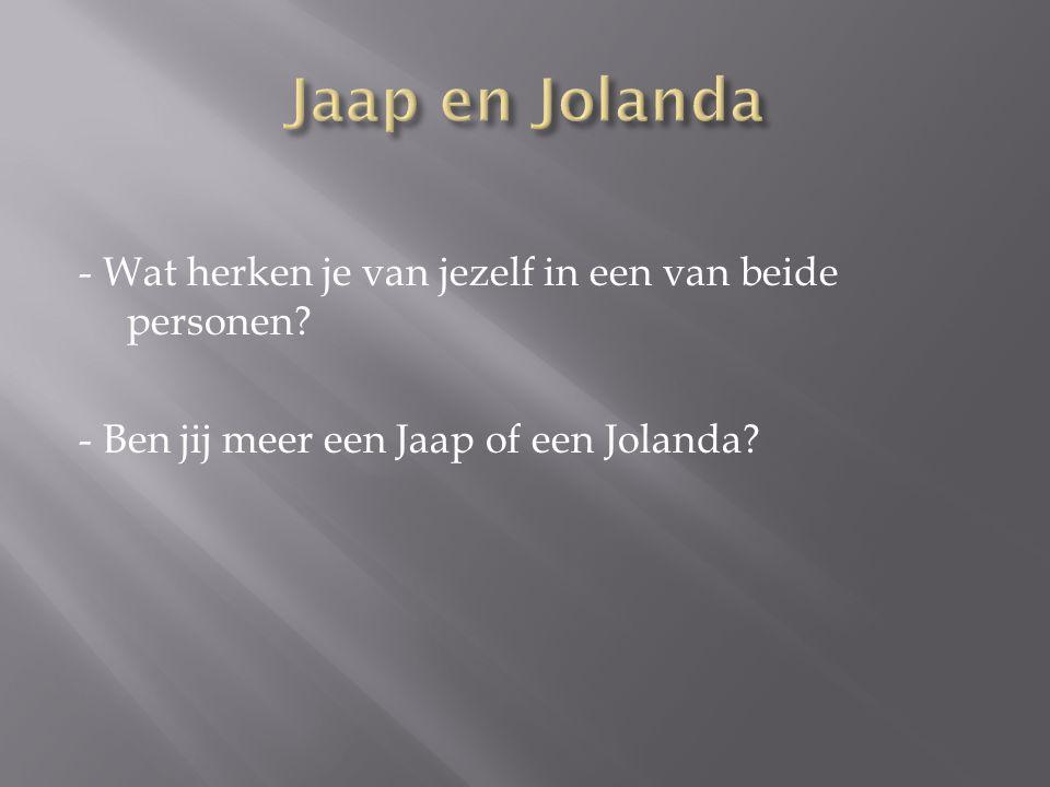 - Wat herken je van jezelf in een van beide personen? - Ben jij meer een Jaap of een Jolanda?