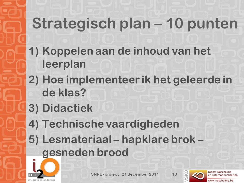 Strategisch plan – 10 punten 18 SNPB- project 21 december 2011 1)Koppelen aan de inhoud van het leerplan 2)Hoe implementeer ik het geleerde in de klas.