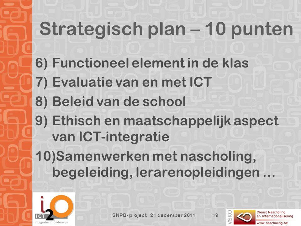 Strategisch plan – 10 punten 19 SNPB- project 21 december 2011 6)Functioneel element in de klas 7)Evaluatie van en met ICT 8)Beleid van de school 9)Ethisch en maatschappelijk aspect van ICT-integratie 10)Samenwerken met nascholing, begeleiding, lerarenopleidingen …