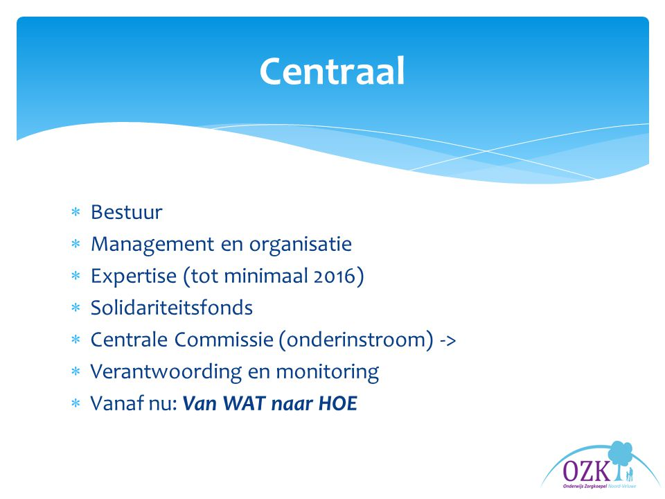  Bestuur  Management en organisatie  Expertise (tot minimaal 2016)  Solidariteitsfonds  Centrale Commissie (onderinstroom) ->  Verantwoording en monitoring  Vanaf nu: Van WAT naar HOE Centraal