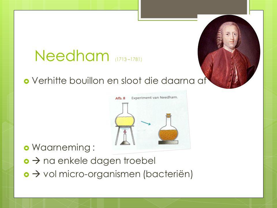 Needham ( 1713 –1781)  Verhitte bouillon en sloot die daarna af  Waarneming :   na enkele dagen troebel   vol micro-organismen (bacteriën)
