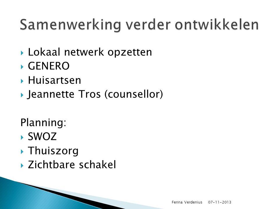  Lokaal netwerk opzetten  GENERO  Huisartsen  Jeannette Tros (counsellor) Planning:  SWOZ  Thuiszorg  Zichtbare schakel 07-11-2013 Fenna Verdenius