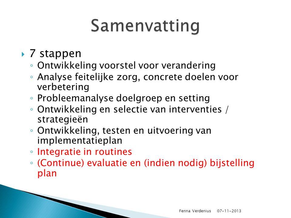  7 stappen ◦ Ontwikkeling voorstel voor verandering ◦ Analyse feitelijke zorg, concrete doelen voor verbetering ◦ Probleemanalyse doelgroep en setting ◦ Ontwikkeling en selectie van interventies / strategieën ◦ Ontwikkeling, testen en uitvoering van implementatieplan ◦ Integratie in routines ◦ (Continue) evaluatie en (indien nodig) bijstelling plan 07-11-2013 Fenna Verdenius