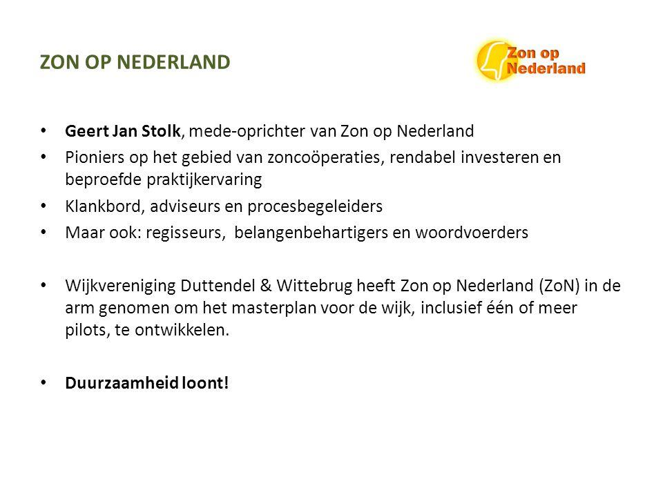 ZON OP NEDERLAND Geert Jan Stolk, mede-oprichter van Zon op Nederland Pioniers op het gebied van zoncoöperaties, rendabel investeren en beproefde praktijkervaring Klankbord, adviseurs en procesbegeleiders Maar ook: regisseurs, belangenbehartigers en woordvoerders Wijkvereniging Duttendel & Wittebrug heeft Zon op Nederland (ZoN) in de arm genomen om het masterplan voor de wijk, inclusief één of meer pilots, te ontwikkelen.