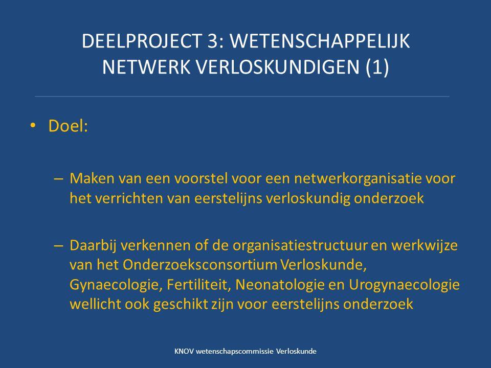 DEELPROJECT 3: WETENSCHAPPELIJK NETWERK VERLOSKUNDIGEN (1) Doel: – Maken van een voorstel voor een netwerkorganisatie voor het verrichten van eerstelijns verloskundig onderzoek – Daarbij verkennen of de organisatiestructuur en werkwijze van het Onderzoeksconsortium Verloskunde, Gynaecologie, Fertiliteit, Neonatologie en Urogynaecologie wellicht ook geschikt zijn voor eerstelijns onderzoek KNOV wetenschapscommissie Verloskunde