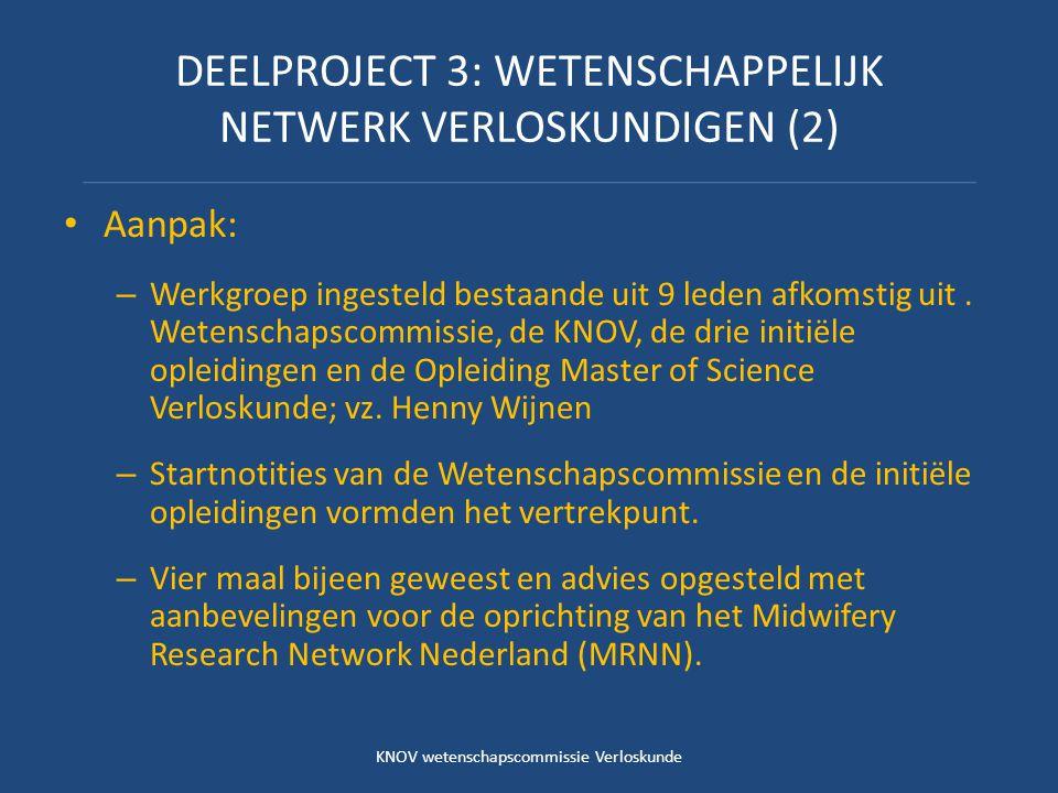 DEELPROJECT 3: WETENSCHAPPELIJK NETWERK VERLOSKUNDIGEN (2) Aanpak: – Werkgroep ingesteld bestaande uit 9 leden afkomstig uit. Wetenschapscommissie, de