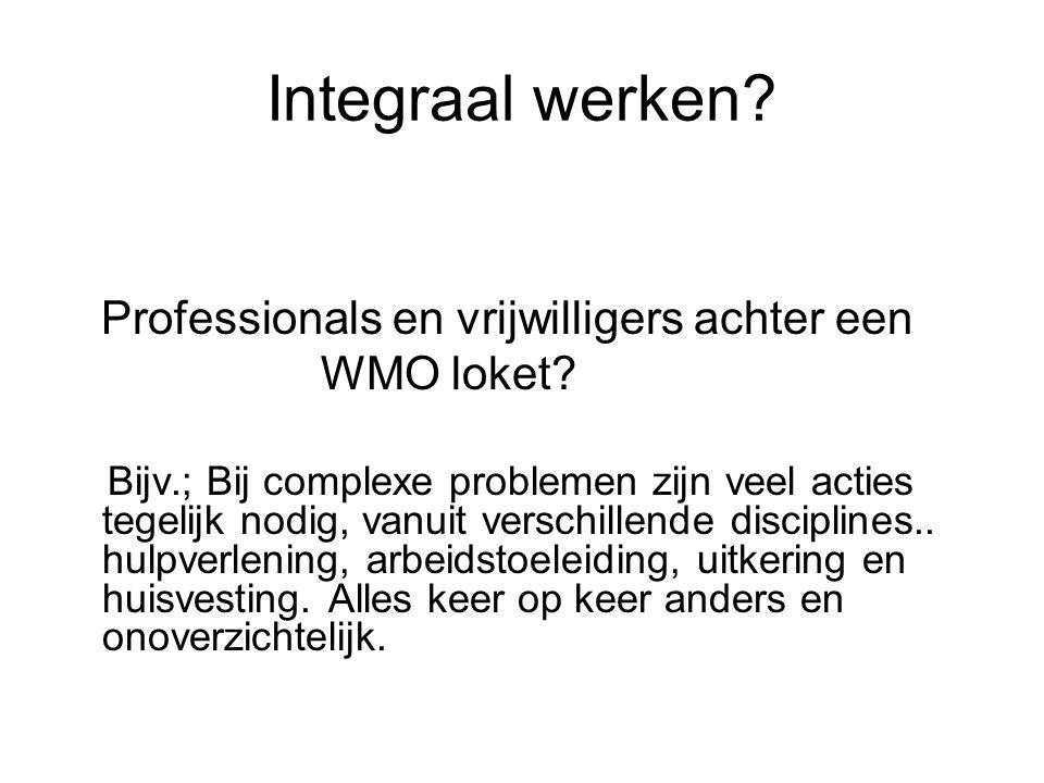 Integraal werken? Professionals en vrijwilligers achter een WMO loket? Bijv.; Bij complexe problemen zijn veel acties tegelijk nodig, vanuit verschill
