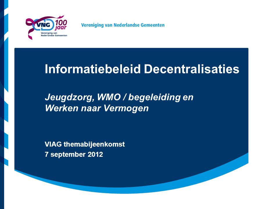 Informatiebeleid Decentralisaties Jeugdzorg, WMO / begeleiding en Werken naar Vermogen VIAG themabijeenkomst 7 september 2012