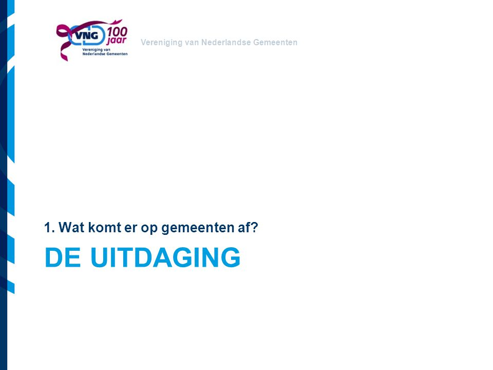 Vereniging van Nederlandse Gemeenten DE UITDAGING 1. Wat komt er op gemeenten af?