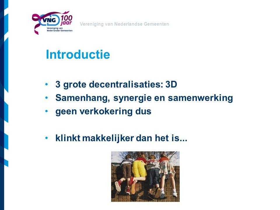 Vereniging van Nederlandse Gemeenten Introductie 3 grote decentralisaties: 3D Samenhang, synergie en samenwerking geen verkokering dus klinkt makkelij