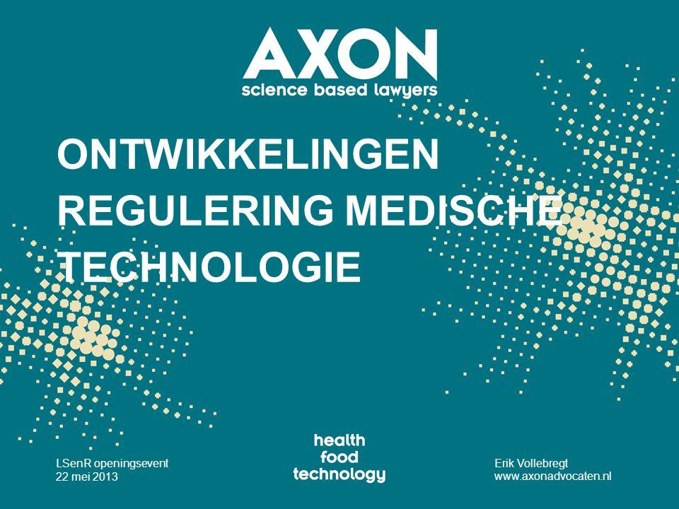 ONTWIKKELINGEN REGULERING MEDISCHE TECHNOLOGIE LSenR openingsevent 22 mei 2013 Erik Vollebregt www.axonadvocaten.nl