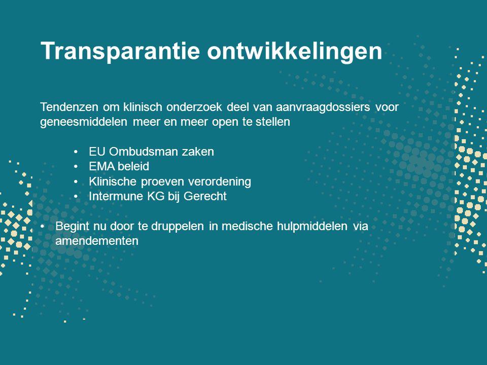Transparantie ontwikkelingen Tendenzen om klinisch onderzoek deel van aanvraagdossiers voor geneesmiddelen meer en meer open te stellen EU Ombudsman zaken EMA beleid Klinische proeven verordening Intermune KG bij Gerecht Begint nu door te druppelen in medische hulpmiddelen via amendementen