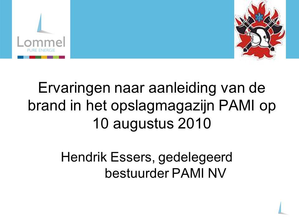 Ervaringen naar aanleiding van de brand in het opslagmagazijn PAMI op 10 augustus 2010 Hendrik Essers, gedelegeerd bestuurder PAMI NV