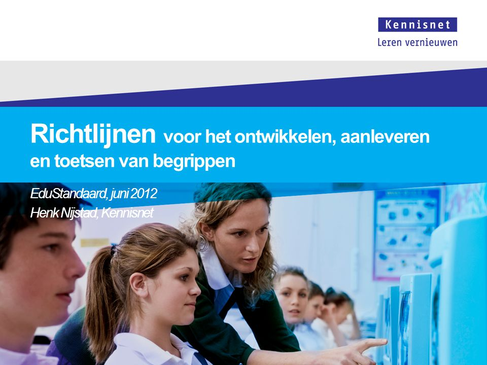 Richtlijnen voor het ontwikkelen, aanleveren en toetsen van begrippen EduStandaard, juni 2012 Henk Nijstad, Kennisnet