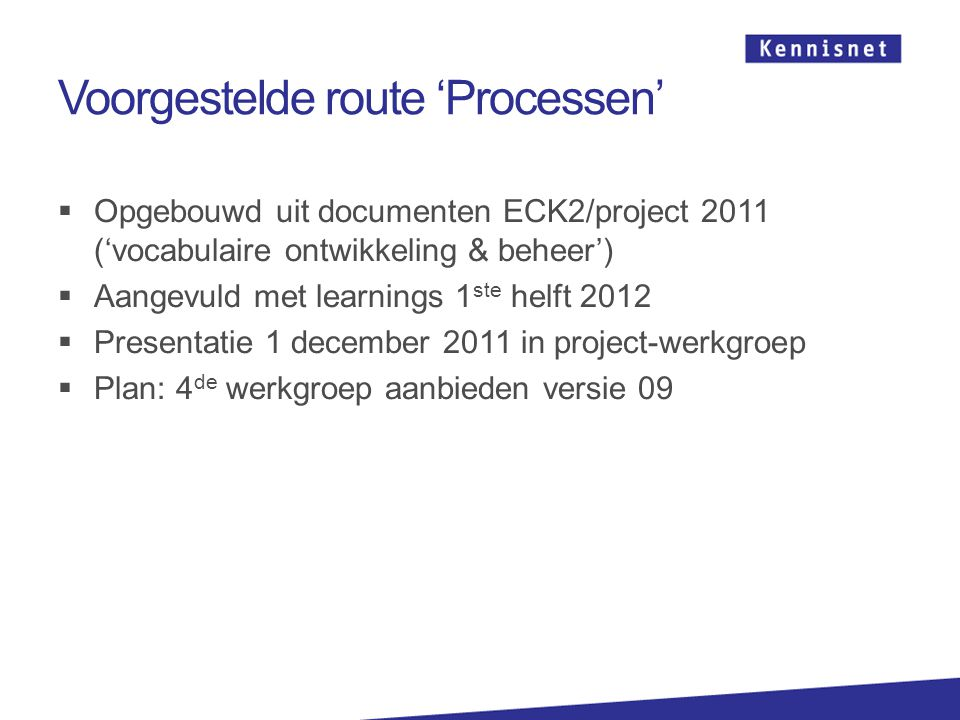Voorgestelde route 'Processen'  Opgebouwd uit documenten ECK2/project 2011 ('vocabulaire ontwikkeling & beheer')  Aangevuld met learnings 1 ste helft 2012  Presentatie 1 december 2011 in project-werkgroep  Plan: 4 de werkgroep aanbieden versie 09