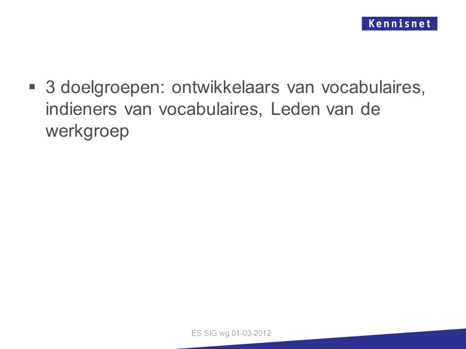  3 doelgroepen: ontwikkelaars van vocabulaires, indieners van vocabulaires, Leden van de werkgroep ES SIG wg 01-03-2012