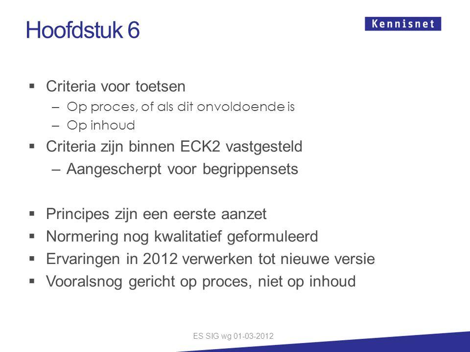 Hoofdstuk 6  Criteria voor toetsen – Op proces, of als dit onvoldoende is – Op inhoud  Criteria zijn binnen ECK2 vastgesteld –Aangescherpt voor begrippensets  Principes zijn een eerste aanzet  Normering nog kwalitatief geformuleerd  Ervaringen in 2012 verwerken tot nieuwe versie  Vooralsnog gericht op proces, niet op inhoud ES SIG wg 01-03-2012
