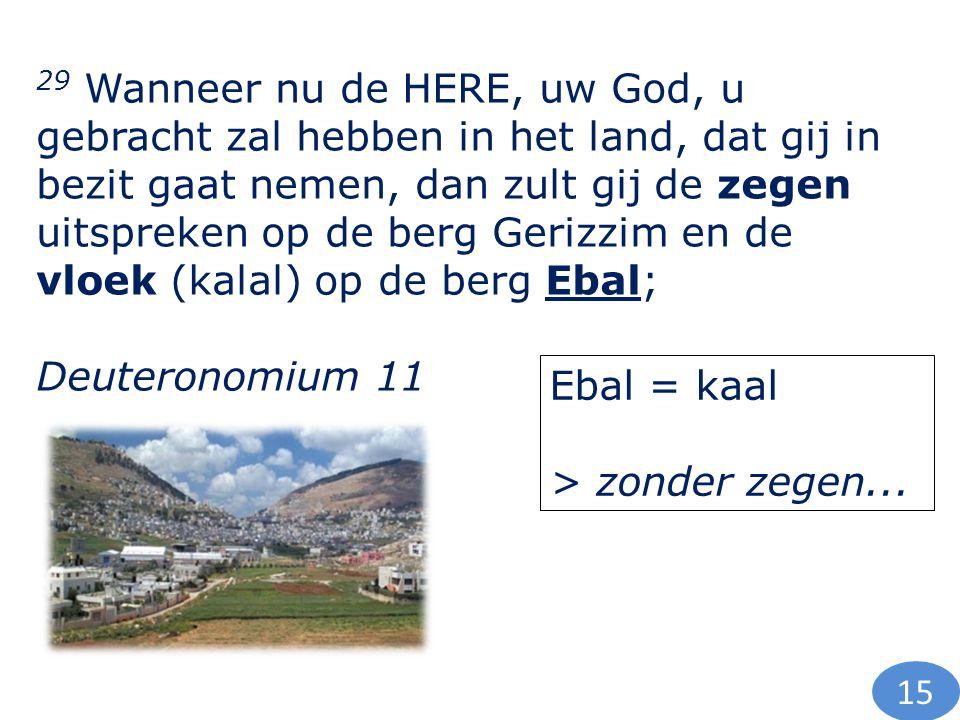 29 Wanneer nu de HERE, uw God, u gebracht zal hebben in het land, dat gij in bezit gaat nemen, dan zult gij de zegen uitspreken op de berg Gerizzim en de vloek (kalal) op de berg Ebal; Deuteronomium 11 Ebal = kaal > zonder zegen...