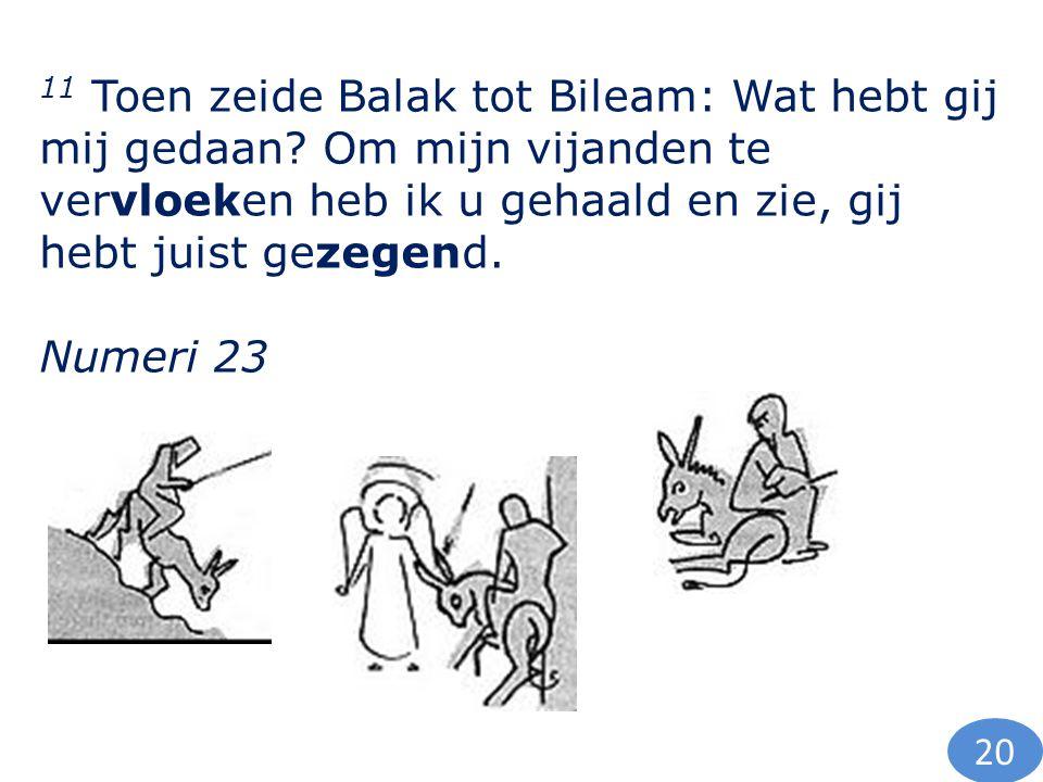 11 Toen zeide Balak tot Bileam: Wat hebt gij mij gedaan? Om mijn vijanden te vervloeken heb ik u gehaald en zie, gij hebt juist gezegend. Numeri 23 20