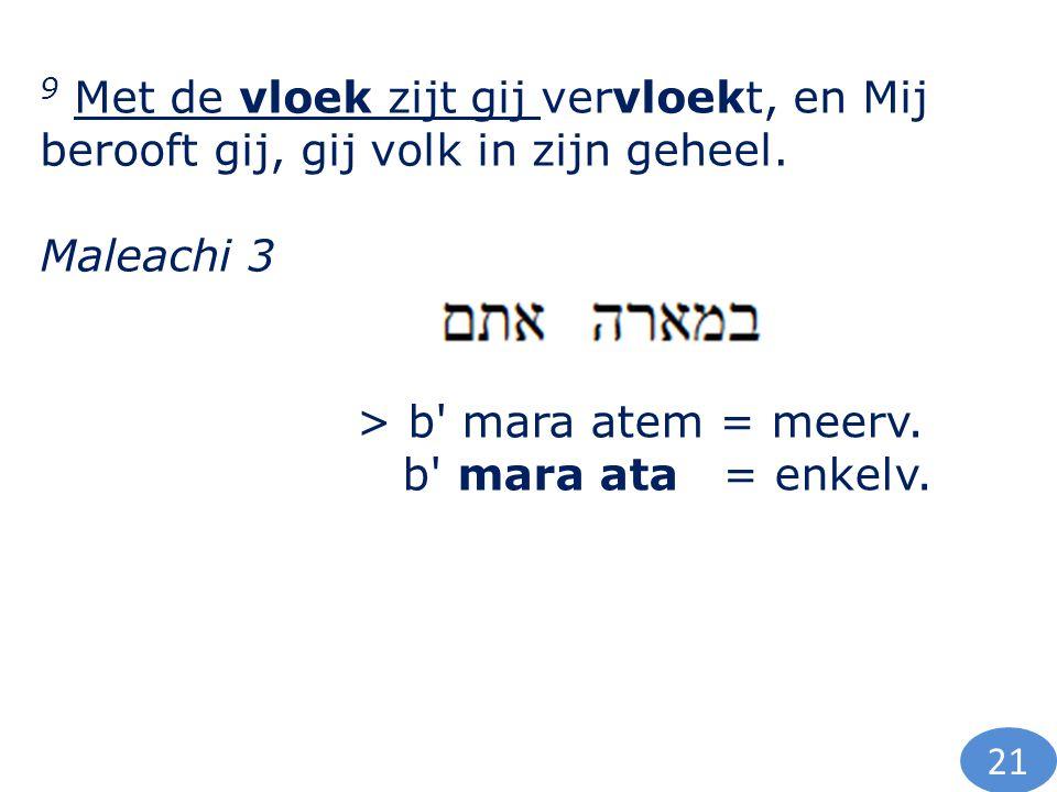 9 Met de vloek zijt gij vervloekt, en Mij berooft gij, gij volk in zijn geheel. Maleachi 3 > b' mara atem = meerv. b' mara ata = enkelv. 21