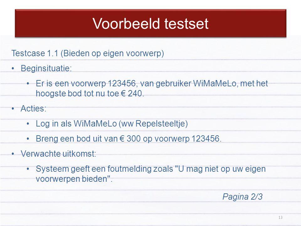 13 Voorbeeld testset 13 Testcase 1.1 (Bieden op eigen voorwerp) Beginsituatie: Er is een voorwerp 123456, van gebruiker WiMaMeLo, met het hoogste bod