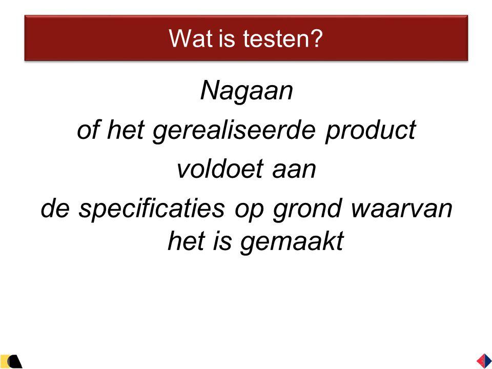 3 Wat is testen? Nagaan of het gerealiseerde product voldoet aan de specificaties op grond waarvan het is gemaakt