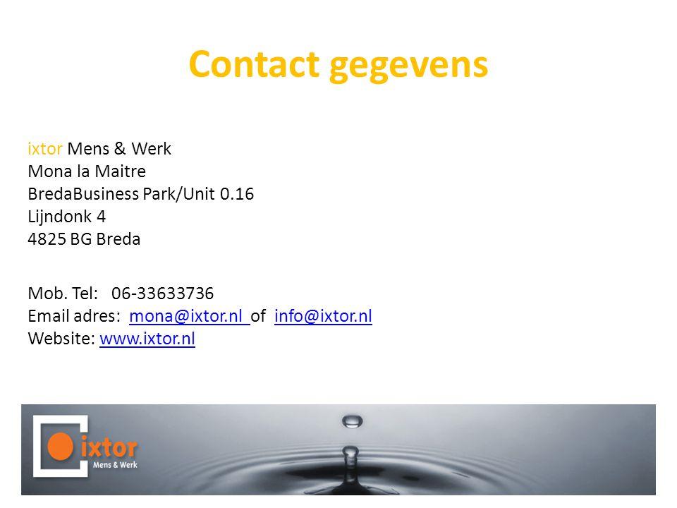 Contact gegevens ixtor Mens & Werk Mona la Maitre BredaBusiness Park/Unit 0.16 Lijndonk 4 4825 BG Breda Mob. Tel: 06-33633736 Email adres: mona@ixtor.